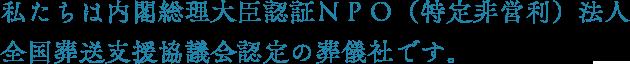 私たちは内閣総理大臣認証NPO(特定非営利)法人 全国葬送支援協議会認定の葬儀社です。